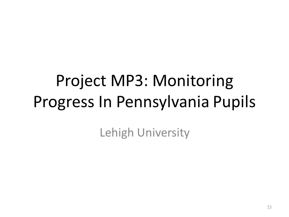 Project MP3: Monitoring Progress In Pennsylvania Pupils Lehigh University 15