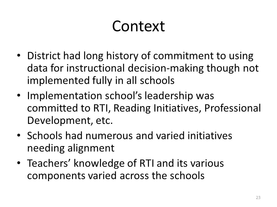 Context District had long history of commitment to using data for instructional decision-making though not implemented fully in all schools Implementation school's leadership was committed to RTI, Reading Initiatives, Professional Development, etc.