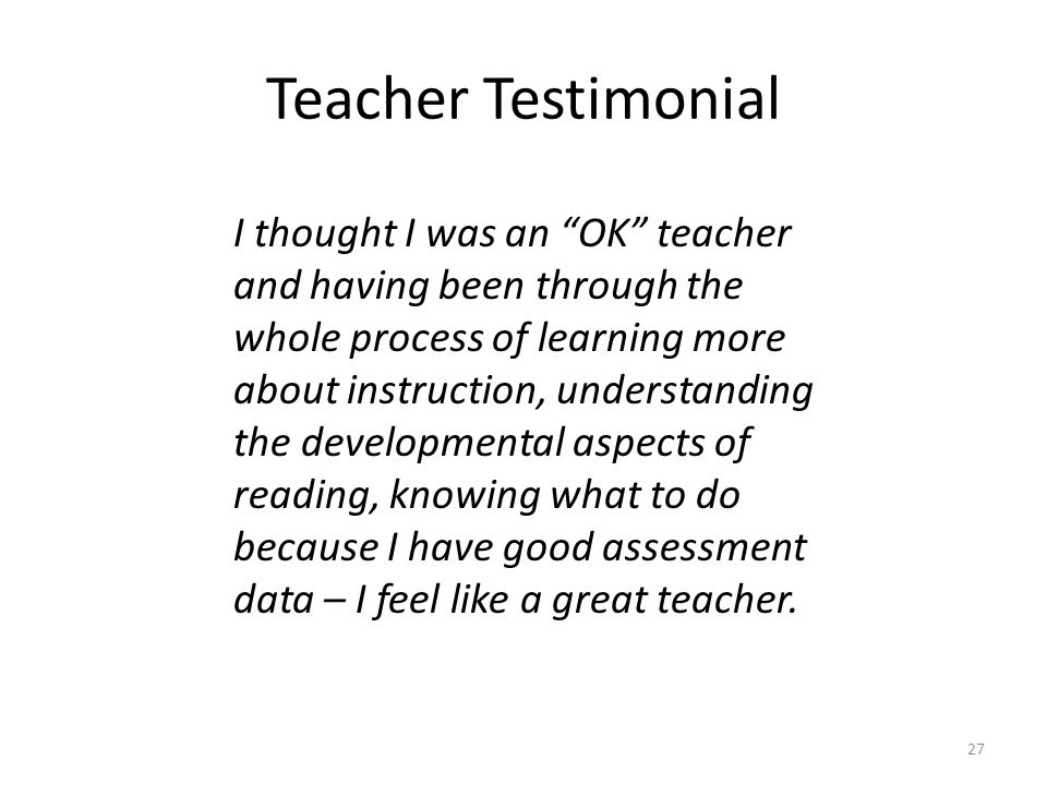 Teacher Testimonial I thought I was an OK teacher and having been through the whole process of learning more about instruction, understanding the developmental aspects of reading, knowing what to do because I have good assessment data – I feel like a great teacher.