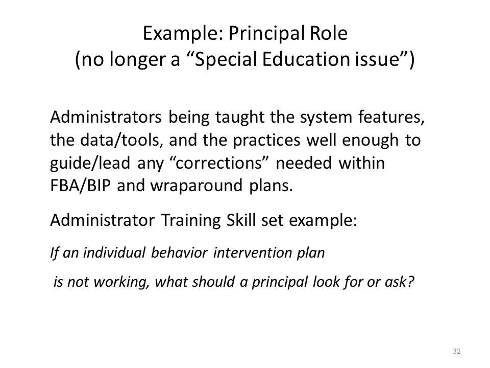 Example: Principal Role (no longer a Special Education issue ) Administrators being taught the system features, the data/tools, and the practices well enough to guide/lead any corrections needed within FBA/BIP and wraparound plans.