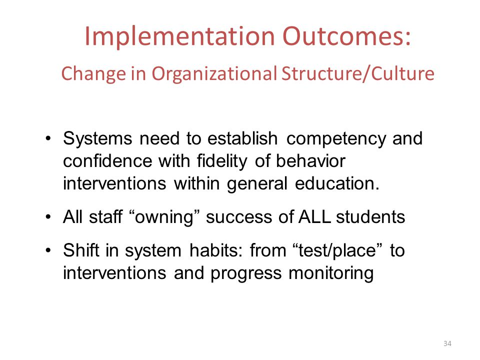 Implementation Outcomes: Change in Organizational Structure/Culture Systems need to establish competency and confidence with fidelity of behavior interventions within general education.
