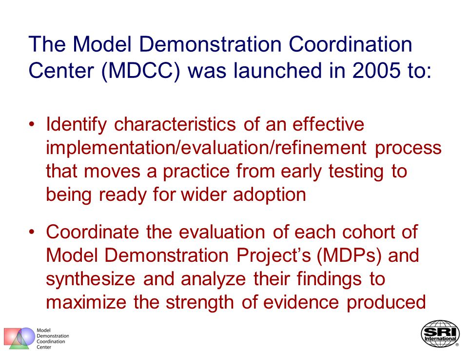 The Model Demonstration Coordination Center (MDCC) was launched in 2005 to: Identify characteristics of an effective implementation/evaluation/refinement process that moves a practice from early testing to being ready for wider adoption Coordinate the evaluation of each cohort of Model Demonstration Project's (MDPs) and synthesize and analyze their findings to maximize the strength of evidence produced