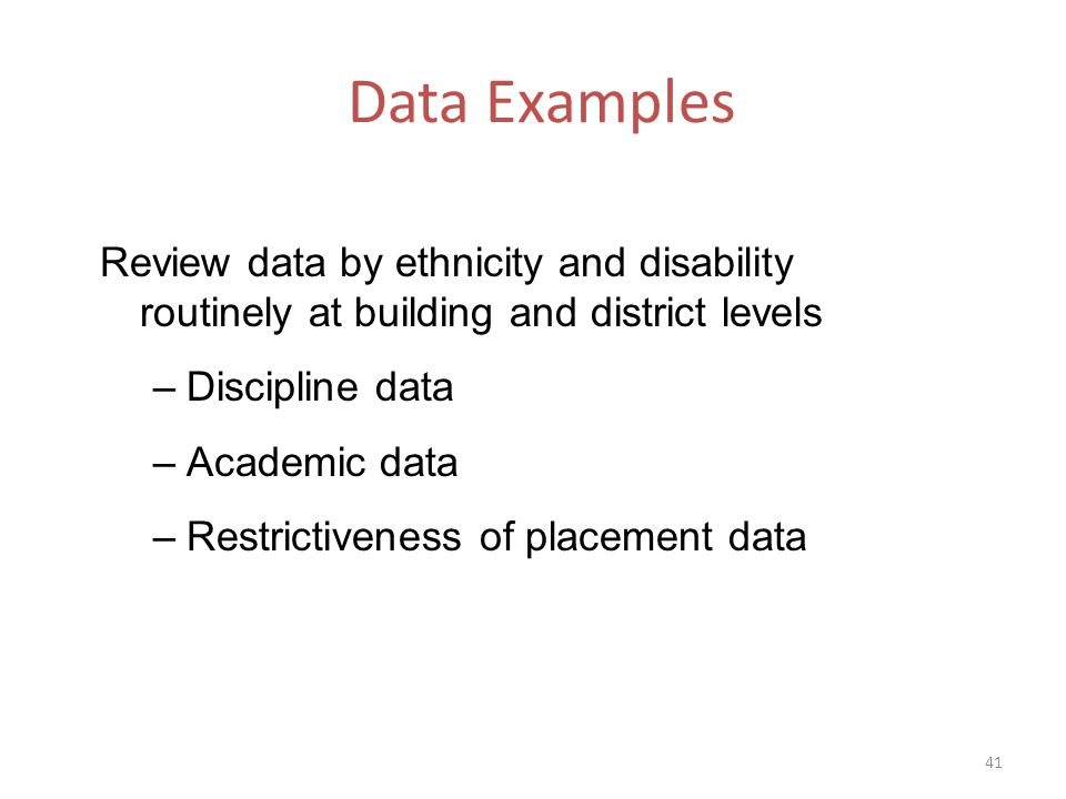 Data Examples Review data by ethnicity and disability routinely at building and district levels –Discipline data –Academic data –Restrictiveness of placement data 41