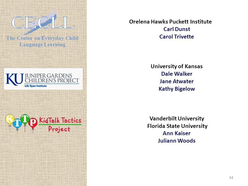 The Center on Everyday Child Language Learning Orelena Hawks Puckett Institute Carl Dunst Carol Trivette University of Kansas Dale Walker Jane Atwater Kathy Bigelow Vanderbilt University Florida State University Ann Kaiser Juliann Woods 44