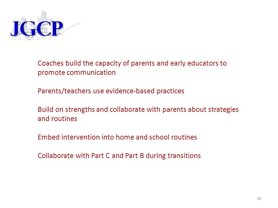 Coaches build the capacity of parents and early educators to promote communication Parents/teachers use evidence-based practices Build on strengths and collaborate with parents about strategies and routines Embed intervention into home and school routines Collaborate with Part C and Part B during transitions 46