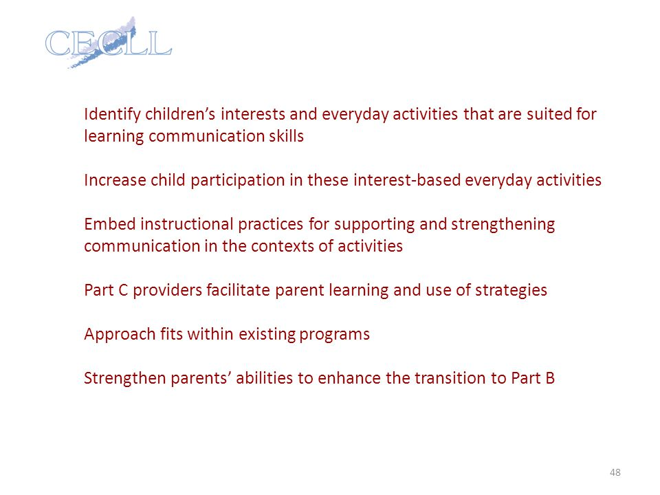 Identify children's interests and everyday activities that are suited for learning communication skills Increase child participation in these interest-based everyday activities Embed instructional practices for supporting and strengthening communication in the contexts of activities Part C providers facilitate parent learning and use of strategies Approach fits within existing programs Strengthen parents' abilities to enhance the transition to Part B 48