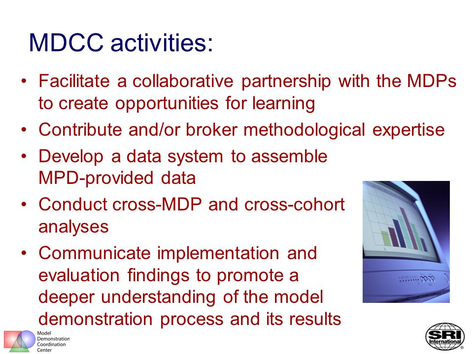 MDCC activities: Facilitate a collaborative partnership with the MDPs to create opportunities for learning Contribute and/or broker methodological expertise Develop a data system to assemble MPD-provided data Conduct cross-MDP and cross-cohort analyses Communicate implementation and evaluation findings to promote a deeper understanding of the model demonstration process and its results