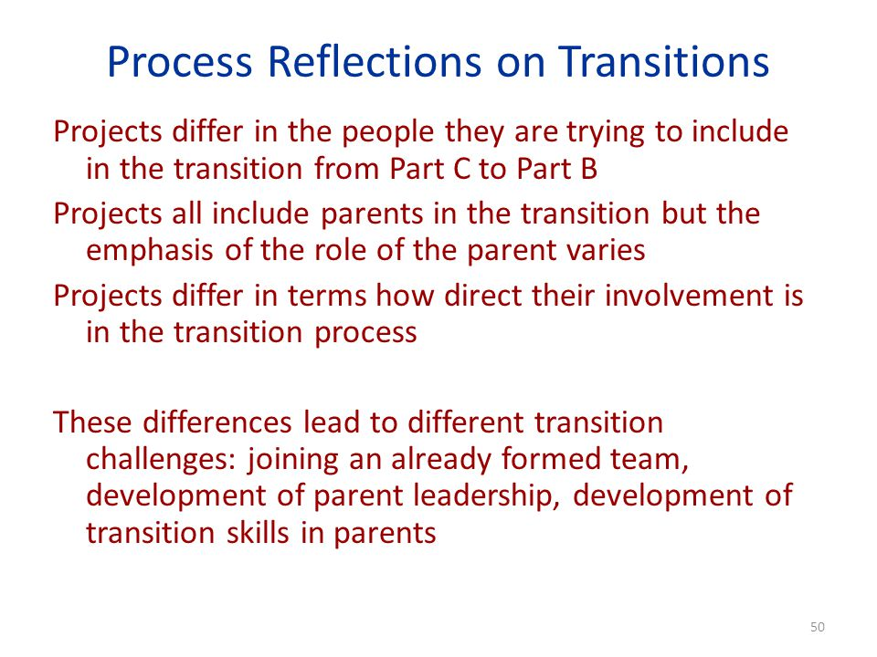 Process Reflections on Transitions Projects differ in the people they are trying to include in the transition from Part C to Part B Projects all include parents in the transition but the emphasis of the role of the parent varies Projects differ in terms how direct their involvement is in the transition process These differences lead to different transition challenges: joining an already formed team, development of parent leadership, development of transition skills in parents 50