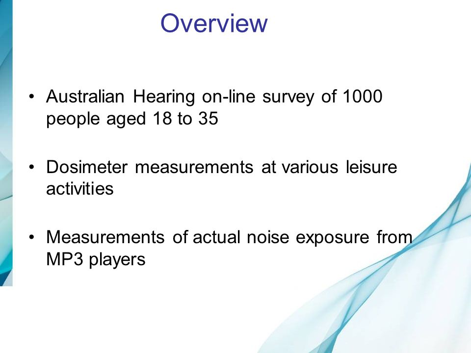 There is reasonable awareness about noise and hearing loss You can damage your hearing when exposed to loud noise at events like concerts and nightclubs (85% agree) Being exposed to noise at sporting events and gym classes can damage people's hearing (40% agree) Awareness of Risk: Noise Causes Damage Once your hearing is damaged it cannot ever be restored to its original state (63% agree) These days, if you damage your hearing, the medical profession can't bring it back to its original state (59% agree) Awareness of Hearing loss: Damage is permanent