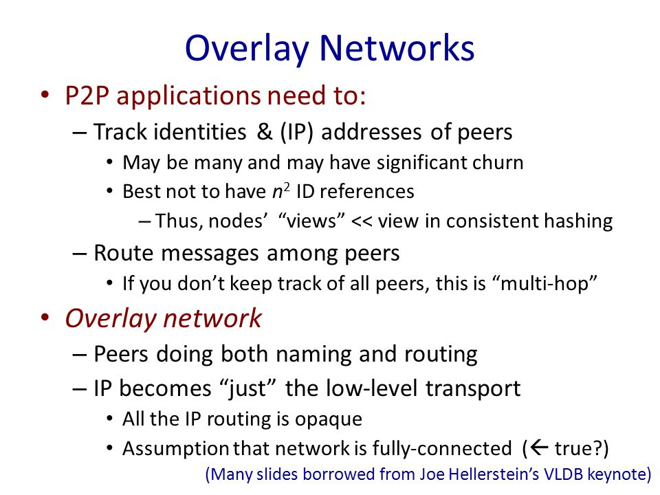 Overlay Networks P2P applications need to: – Track identities & (IP) addresses of peers May be many and may have significant churn Best not to have n 2 ID references – Thus, nodes' views << view in consistent hashing – Route messages among peers If you don't keep track of all peers, this is multi-hop Overlay network – Peers doing both naming and routing – IP becomes just the low-level transport All the IP routing is opaque Assumption that network is fully-connected (  true ) (Many slides borrowed from Joe Hellerstein's VLDB keynote)
