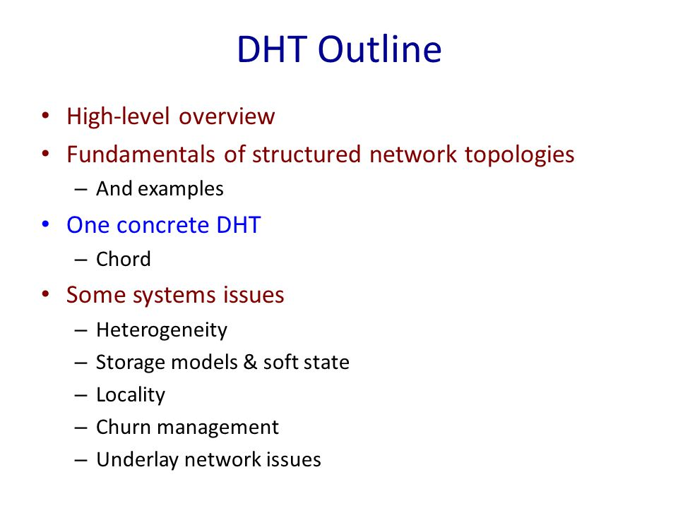 DHT Outline High-level overview Fundamentals of structured network topologies – And examples One concrete DHT – Chord Some systems issues – Heterogeneity – Storage models & soft state – Locality – Churn management – Underlay network issues
