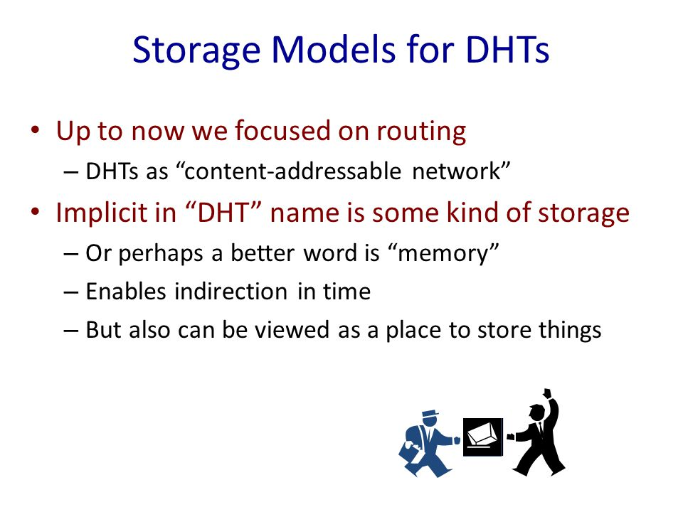 Storage Models for DHTs Up to now we focused on routing – DHTs as content-addressable network Implicit in DHT name is some kind of storage – Or perhaps a better word is memory – Enables indirection in time – But also can be viewed as a place to store things