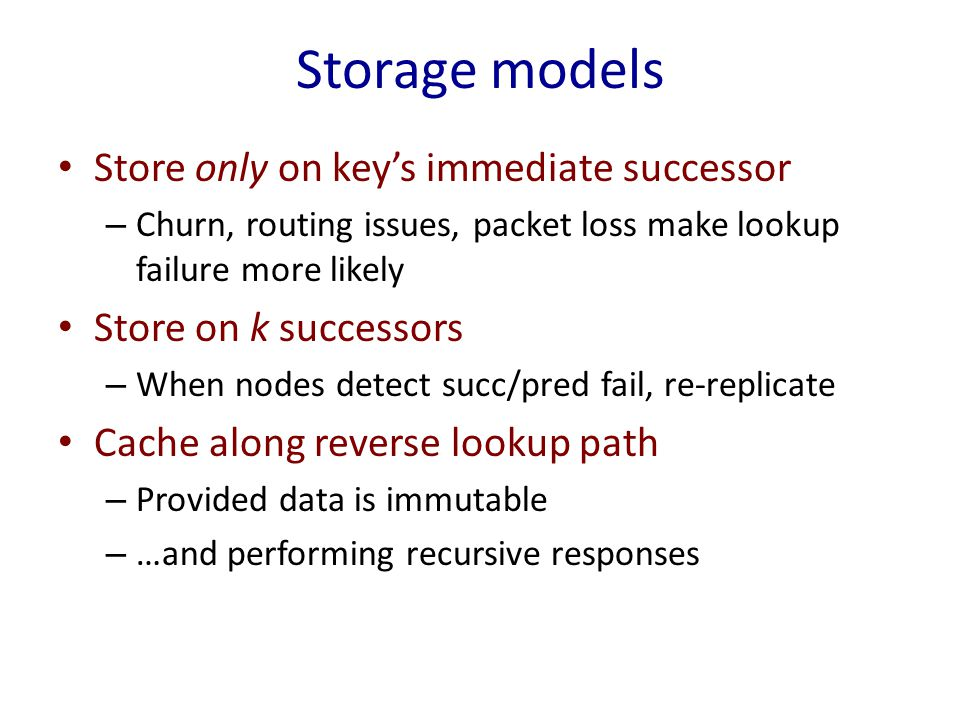 Storage models Store only on key's immediate successor – Churn, routing issues, packet loss make lookup failure more likely Store on k successors – When nodes detect succ/pred fail, re-replicate Cache along reverse lookup path – Provided data is immutable – …and performing recursive responses