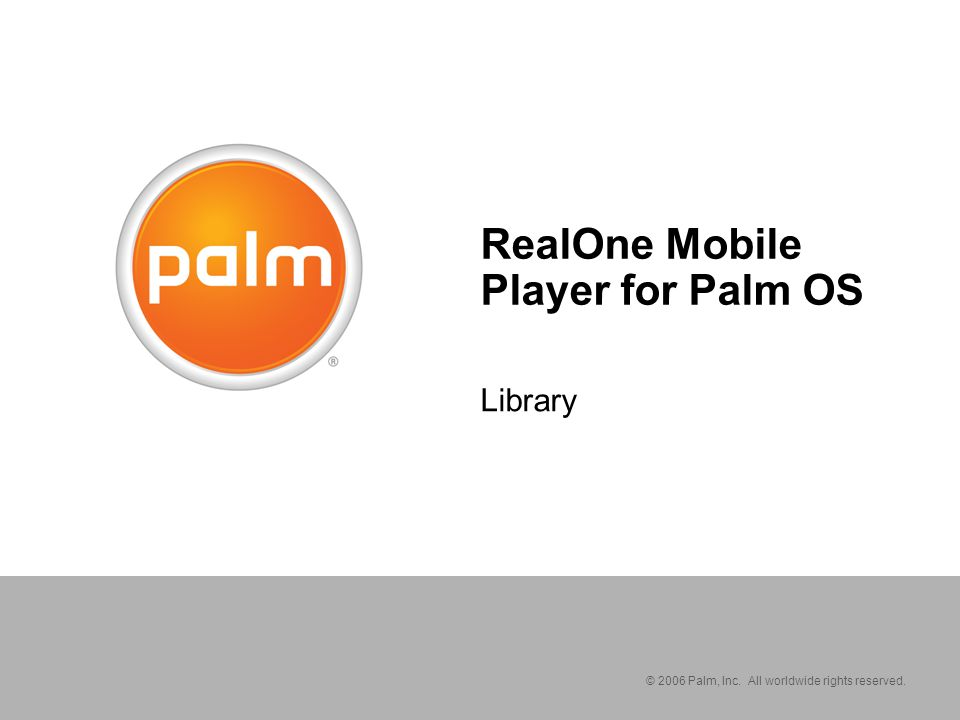 © 2006 Palm, Inc. All worldwide rights reserved. RealOne Mobile Player for Palm OS Library