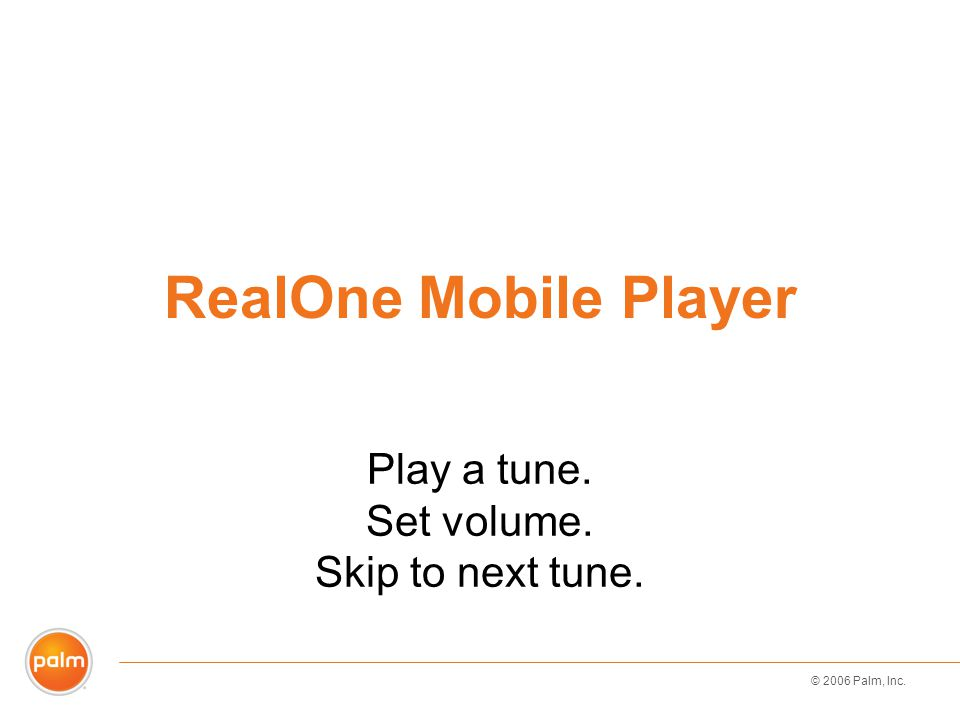 © 2006 Palm, Inc. RealOne Mobile Player Play a tune. Set volume. Skip to next tune.