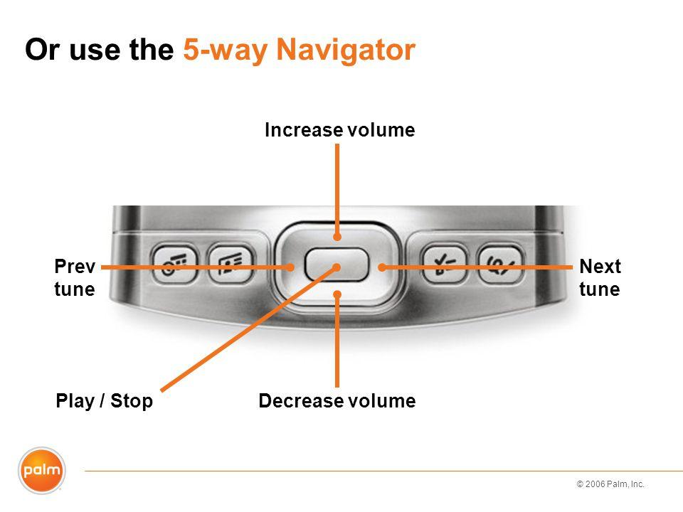 © 2006 Palm, Inc. Or use the 5-way Navigator Play / Stop Increase volume Decrease volume Next tune Prev tune