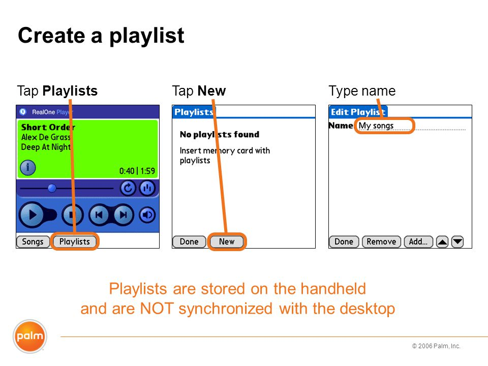 © 2006 Palm, Inc. Create a playlist Tap PlaylistsTap NewType name Playlists are stored on the handheld and are NOT synchronized with the desktop