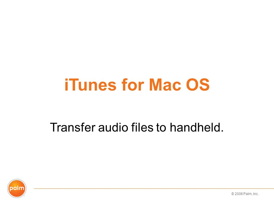 © 2006 Palm, Inc. iTunes for Mac OS Transfer audio files to handheld.