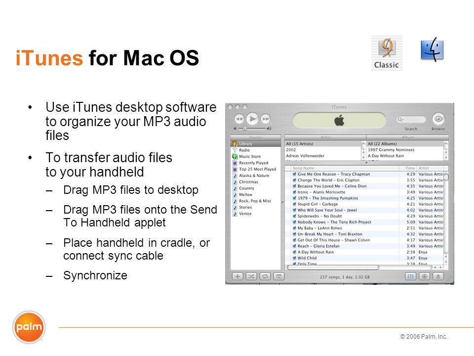 © 2006 Palm, Inc. iTunes for Mac OS Use iTunes desktop software to organize your MP3 audio files To transfer audio files to your handheld –Drag MP3 fi