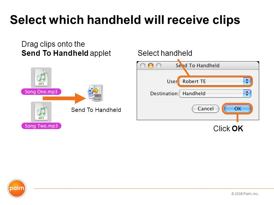 © 2006 Palm, Inc. Select which handheld will receive clips Drag clips onto the Send To Handheld applet Select handheld Send To Handheld Click OK