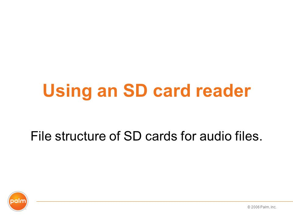 © 2006 Palm, Inc. Using an SD card reader File structure of SD cards for audio files.