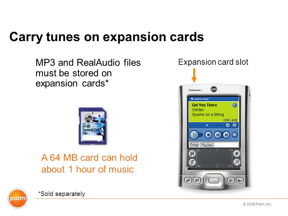 © 2006 Palm, Inc. Carry tunes on expansion cards MP3 and RealAudio files must be stored on expansion cards* A 64 MB card can hold about 1 hour of musi