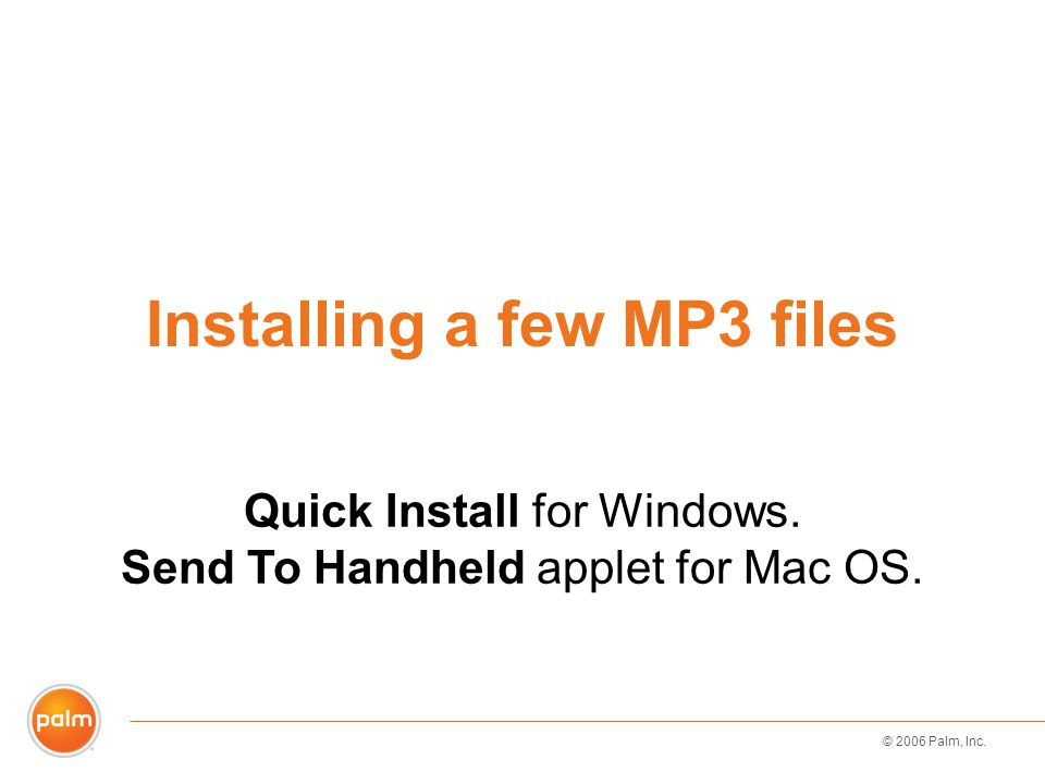 © 2006 Palm, Inc. Installing a few MP3 files Quick Install for Windows.