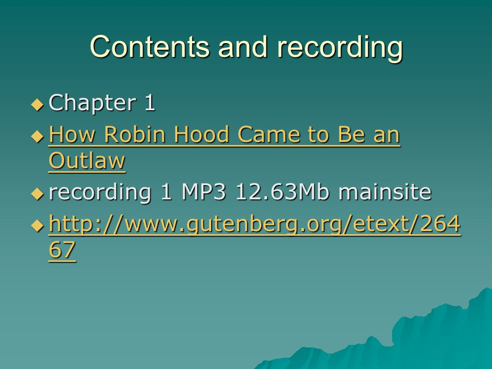 Contents and recording  Chapter 1  How Robin Hood Came to Be an Outlaw How Robin Hood Came to Be an Outlaw How Robin Hood Came to Be an Outlaw  recording 1 MP3 12.63Mb mainsite  http://www.gutenberg.org/etext/264 67 http://www.gutenberg.org/etext/264 67 http://www.gutenberg.org/etext/264 67