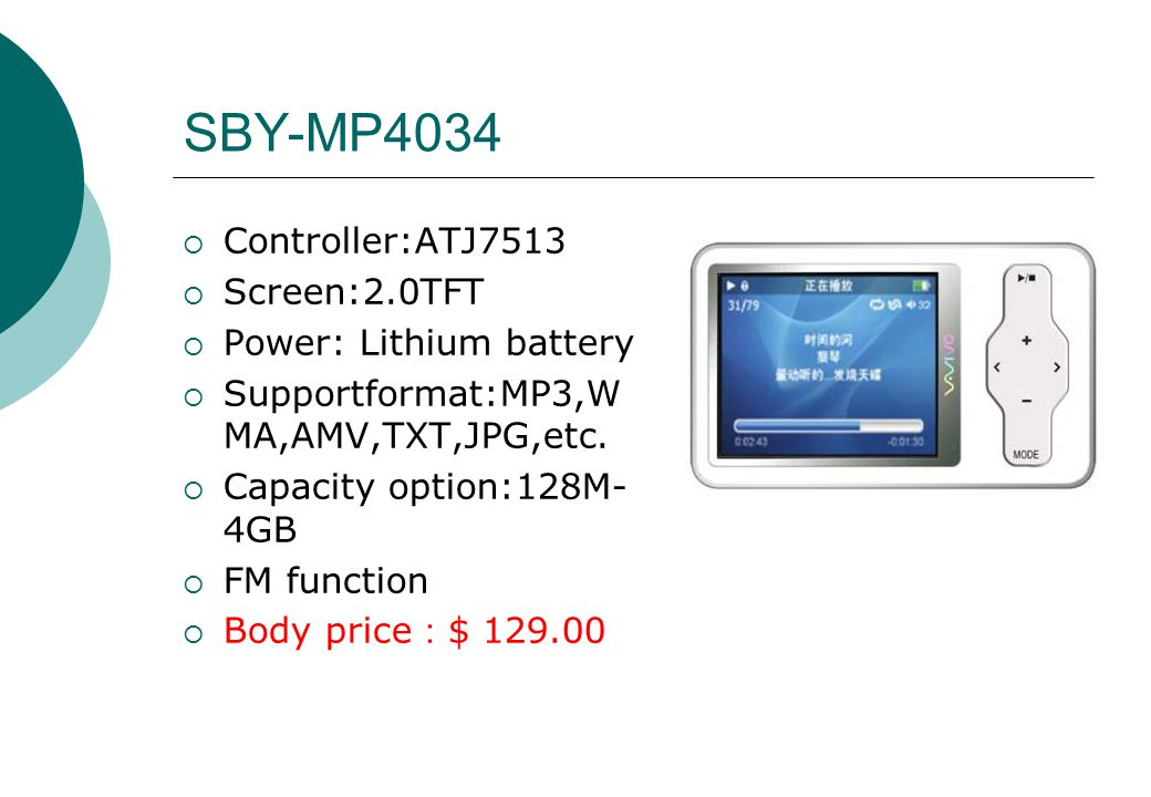 SBY-MP4034  Controller:ATJ7513  Screen:2.0TFT  Power: Lithium battery  Supportformat:MP3,W MA,AMV,TXT,JPG,etc.  Capacity option:128M- 4GB  FM fu