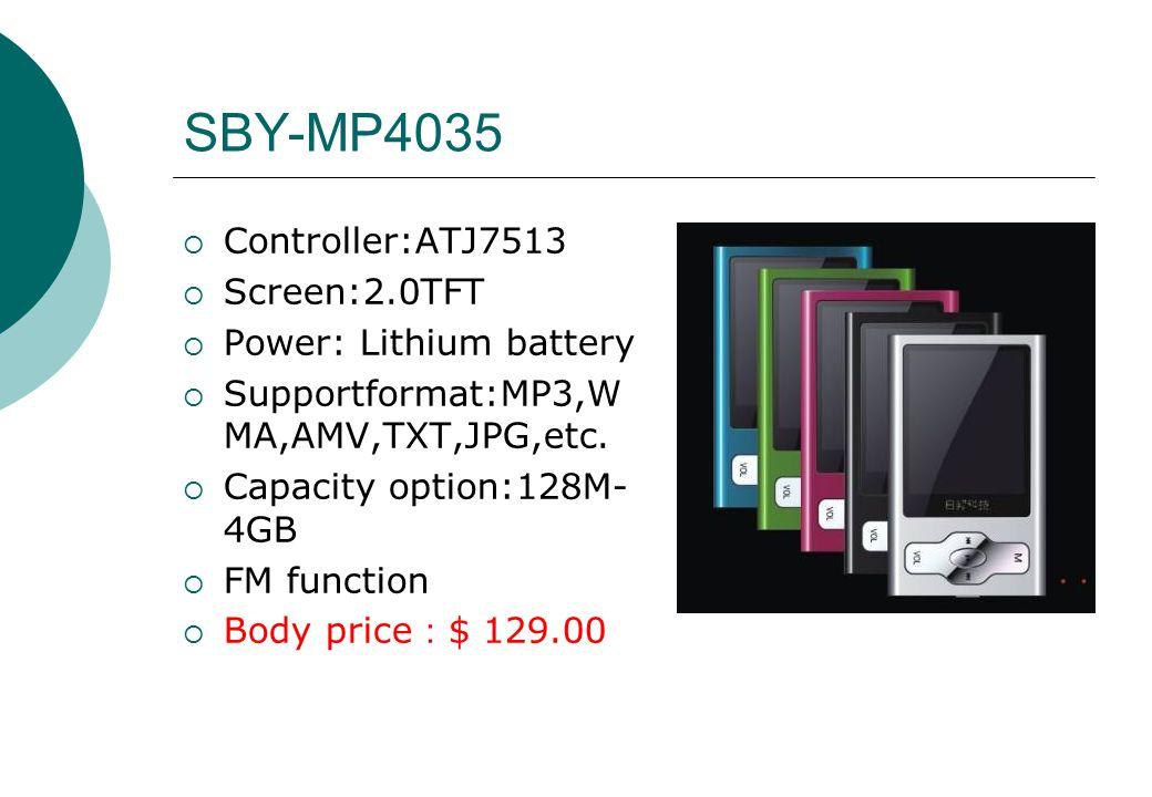 SBY-MP4035  Controller:ATJ7513  Screen:2.0TFT  Power: Lithium battery  Supportformat:MP3,W MA,AMV,TXT,JPG,etc.  Capacity option:128M- 4GB  FM fu