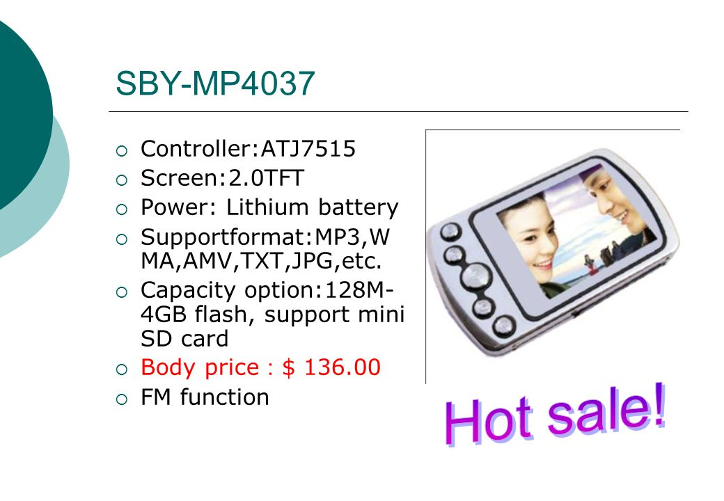 SBY-MP4037  Controller:ATJ7515  Screen:2.0TFT  Power: Lithium battery  Supportformat:MP3,W MA,AMV,TXT,JPG,etc.