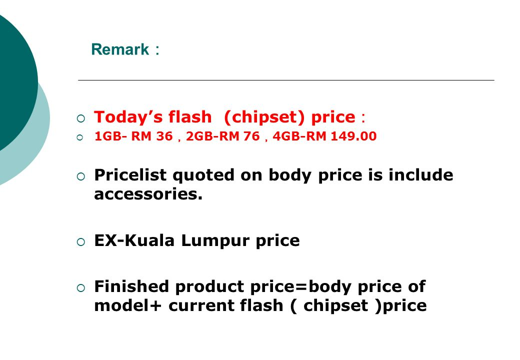 Remark :  Today's flash (chipset) price :  1GB- RM 36 , 2GB-RM 76 , 4GB-RM 149.00  Pricelist quoted on body price is include accessories.