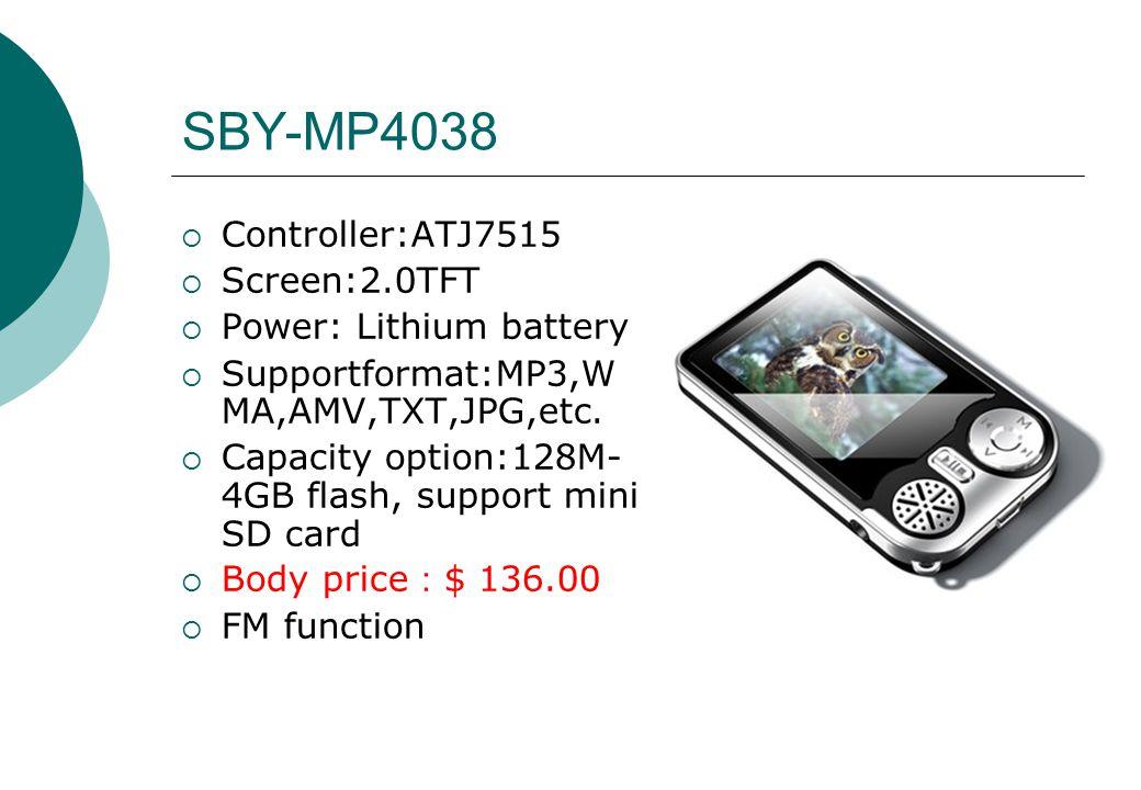 SBY-MP4038  Controller:ATJ7515  Screen:2.0TFT  Power: Lithium battery  Supportformat:MP3,W MA,AMV,TXT,JPG,etc.  Capacity option:128M- 4GB flash,