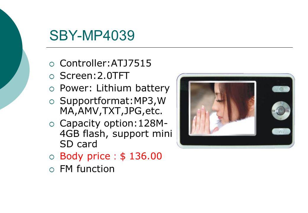 SBY-MP4039  Controller:ATJ7515  Screen:2.0TFT  Power: Lithium battery  Supportformat:MP3,W MA,AMV,TXT,JPG,etc.  Capacity option:128M- 4GB flash,