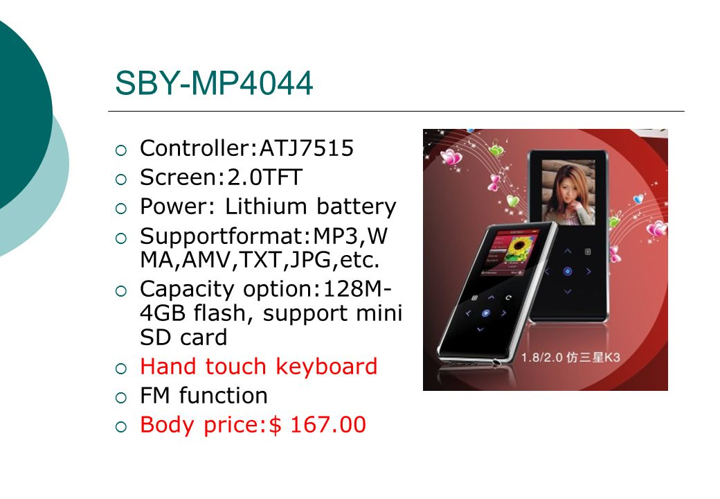 SBY-MP4044  Controller:ATJ7515  Screen:2.0TFT  Power: Lithium battery  Supportformat:MP3,W MA,AMV,TXT,JPG,etc.  Capacity option:128M- 4GB flash,