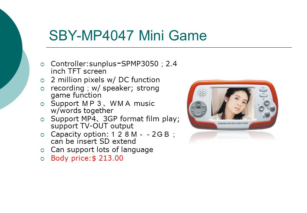 SBY-MP4047 Mini Game  Controller:sunplus - SPMP3050 ; 2.4 inch TFT screen  2 million pixels w/ DC function  recording ; w/ speaker; strong game function  Support MP3、WMA music w/words together  Support MP4 、 3GP format film play; support TV-OUT output  Capacity option: 128M-- 2 GB; can be insert SD extend  Can support lots of language  Body price:$ 213.00