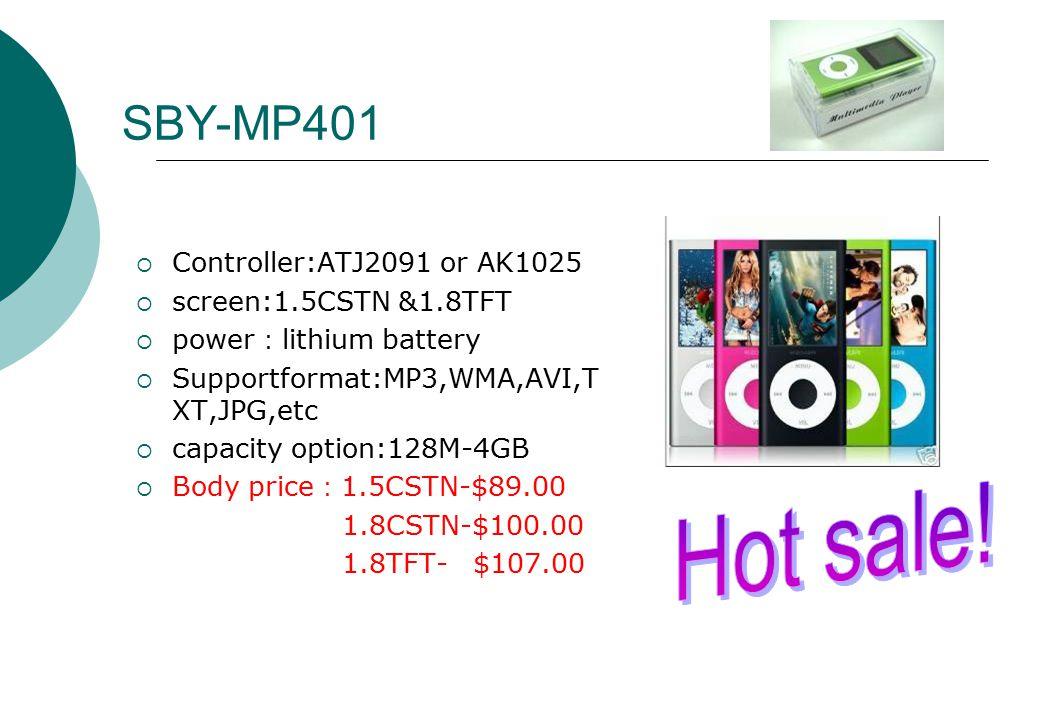 SBY-MP401  Controller:ATJ2091 or AK1025  screen:1.5CSTN &1.8TFT  power : lithium battery  Supportformat:MP3,WMA,AVI,T XT,JPG,etc  capacity option:128M-4GB  Body price : 1.5CSTN-$89.00 1.8CSTN-$100.00 1.8TFT- $107.00