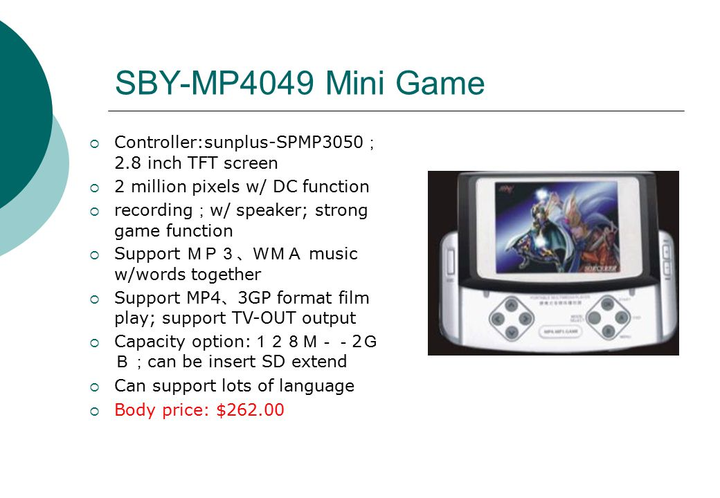 SBY-MP4049 Mini Game  Controller:sunplus-SPMP3050 ; 2.8 inch TFT screen  2 million pixels w/ DC function  recording ; w/ speaker; strong game function  Support MP3、WMA music w/words together  Support MP4 、 3GP format film play; support TV-OUT output  Capacity option: 128M-- 2 G B; can be insert SD extend  Can support lots of language  Body price: $262.00