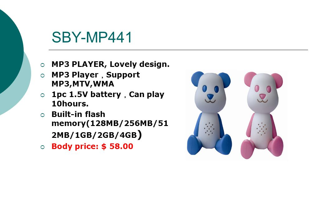 SBY-MP441  MP3 PLAYER, Lovely design.  MP3 Player , Support MP3,MTV,WMA  1pc 1.5V battery , Can play 10hours.  Built-in flash memory(128MB/256MB/5