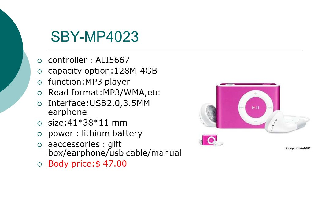 SBY-MP4023  controller : ALI5667  capacity option:128M-4GB  function:MP3 player  Read format:MP3/WMA,etc  Interface:USB2.0,3.5MM earphone  size:41*38*11 mm  power : lithium battery  aaccessories : gift box/earphone/usb cable/manual  Body price:$ 47.00