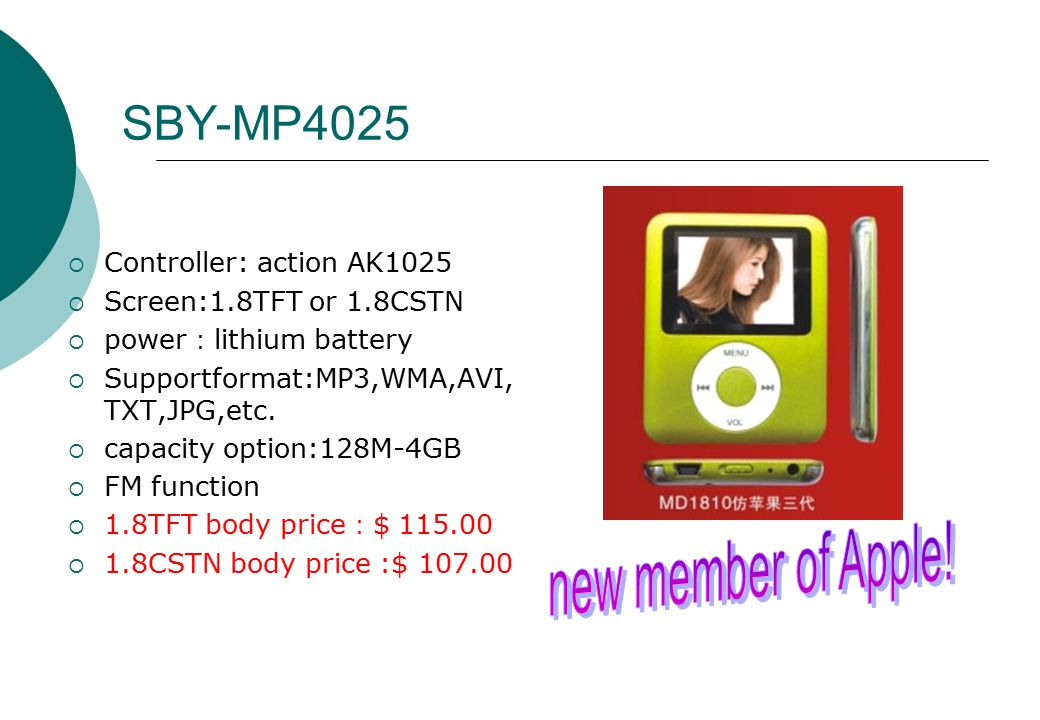 SBY-MP4025  Controller: action AK1025  Screen:1.8TFT or 1.8CSTN  power : lithium battery  Supportformat:MP3,WMA,AVI, TXT,JPG,etc.
