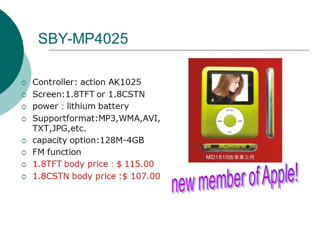 SBY-MP4025  Controller: action AK1025  Screen:1.8TFT or 1.8CSTN  power : lithium battery  Supportformat:MP3,WMA,AVI, TXT,JPG,etc.  capacity optio