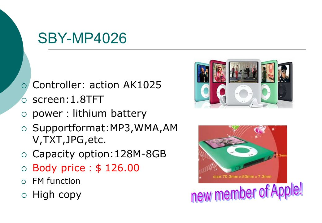SBY-MP4026  Controller: action AK1025  screen:1.8TFT  power : lithium battery  Supportformat:MP3,WMA,AM V,TXT,JPG,etc.  Capacity option:128M-8GB