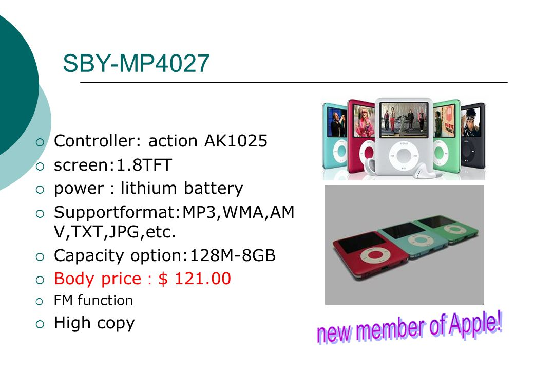 SBY-MP4027  Controller: action AK1025  screen:1.8TFT  power : lithium battery  Supportformat:MP3,WMA,AM V,TXT,JPG,etc.  Capacity option:128M-8GB