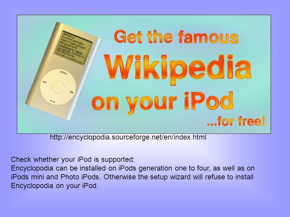 Check whether your iPod is supported: Encyclopodia can be installed on iPods generation one to four, as well as on iPods mini and Photo iPods. Otherwi