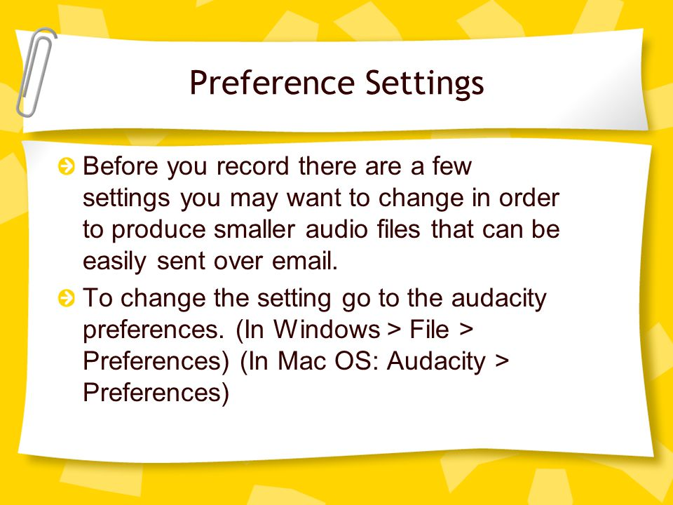 Preference Settings Before you record there are a few settings you may want to change in order to produce smaller audio files that can be easily sent over email.
