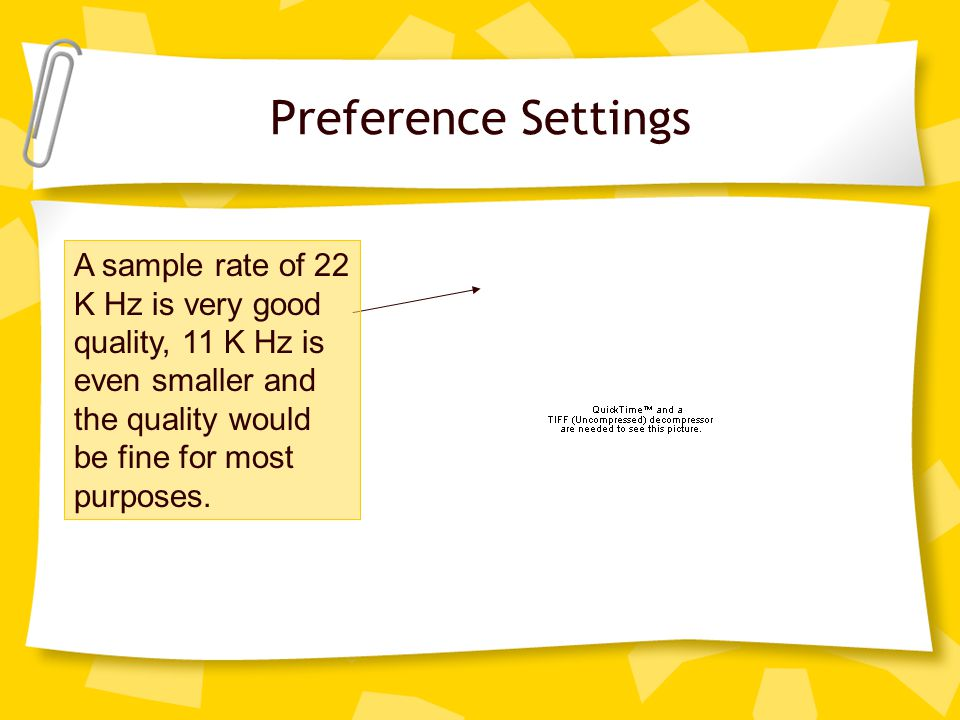 Preference Settings A sample rate of 22 K Hz is very good quality, 11 K Hz is even smaller and the quality would be fine for most purposes.