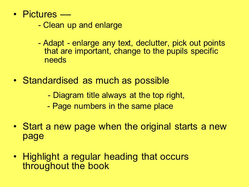 Pictures –– - Clean up and enlarge - Adapt - enlarge any text, declutter, pick out points that are important, change to the pupils specific needs Standardised as much as possible - Diagram title always at the top right, - Page numbers in the same place Start a new page when the original starts a new page Highlight a regular heading that occurs throughout the book
