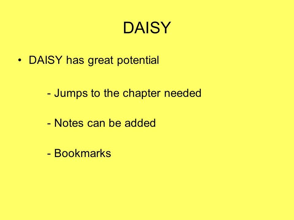 DAISY DAISY has great potential - Jumps to the chapter needed - Notes can be added - Bookmarks
