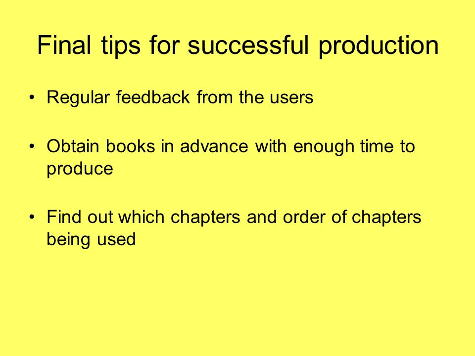 Final tips for successful production Regular feedback from the users Obtain books in advance with enough time to produce Find out which chapters and order of chapters being used